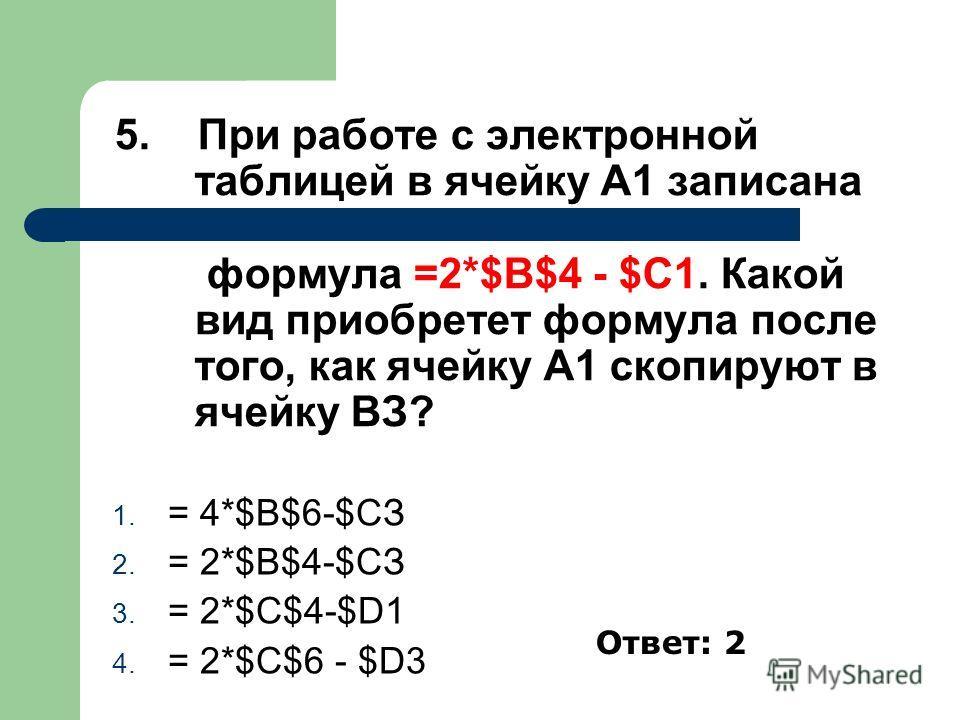 5. При работе с электронной таблицей в ячейку А1 записана формула =2*$В$4 - $С1. Какой вид приобретет формула после того, как ячейку А1 скопируют в ячейку ВЗ? 1. = 4*$В$6-$СЗ 2. = 2*$В$4-$СЗ 3. = 2*$C$4-$D1 4. = 2*$С$6 - $D3 Ответ: 2
