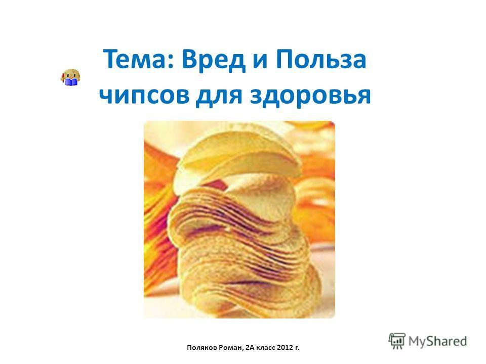 Тема: Вред и Польза чипсов для здоровья Поляков Роман, 2А класс 2012 г.