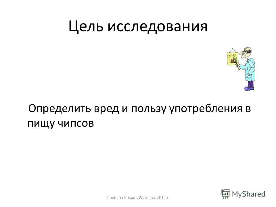 Цель исследования Определить вред и пользу употребления в пищу чипсов Поляков Роман, 2А класс 2012 г.