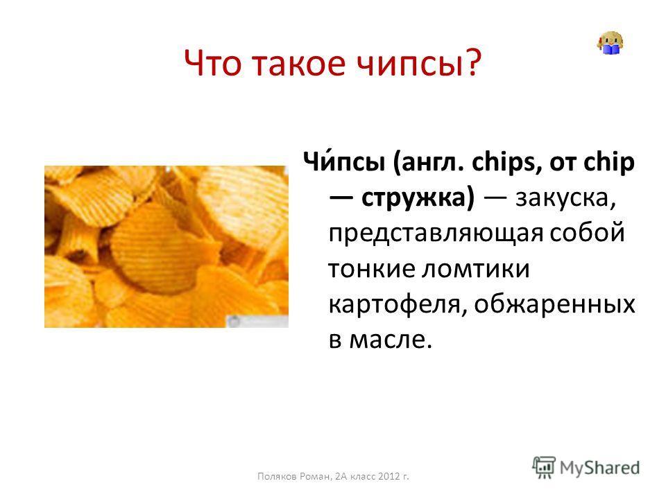 Что такое чипсы? Чи́псы (англ. chips, от chip стружка) закуска, представляющая собой тонкие ломтики картофеля, обжаренных в масле. Поляков Роман, 2А класс 2012 г.
