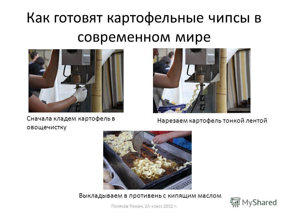 Как готовят картофельные чипсы в современном мире Поляков Роман, 2А класс 2012 г. Сначала кладем картофель в овощечистку Нарезаем картофель тонкой лентой Выкладываем в противень с кипящим маслом