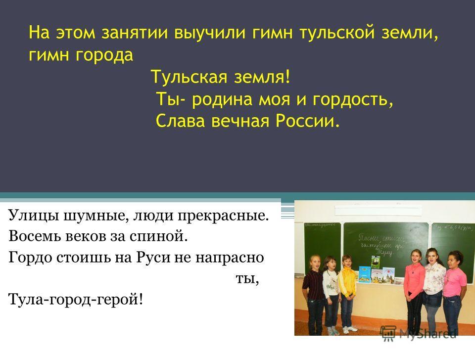 На этом занятии выучили гимн тульской земли, гимн города Тульская земля! Ты- родина моя и гордость, Слава вечная России. Улицы шумные, люди прекрасные. Восемь веков за спиной. Гордо стоишь на Руси не напрасно ты, Тула-город-герой!