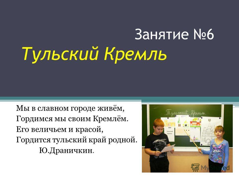 Занятие 6 Тульский Кремль Мы в славном городе живём, Гордимся мы своим Кремлём. Его величьем и красой, Гордится тульский край родной. Ю.Драничкин.