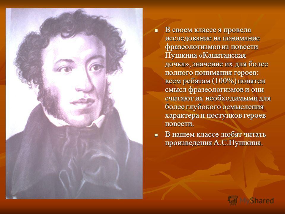 В своем классе я провела исследование на понимание фразеологизмов из повести Пушкина «Капитанская дочка», значение их для более полного понимания героев: всем ребятам (100%) понятен смысл фразеологизмов и они считают их необходимыми для более глубоко