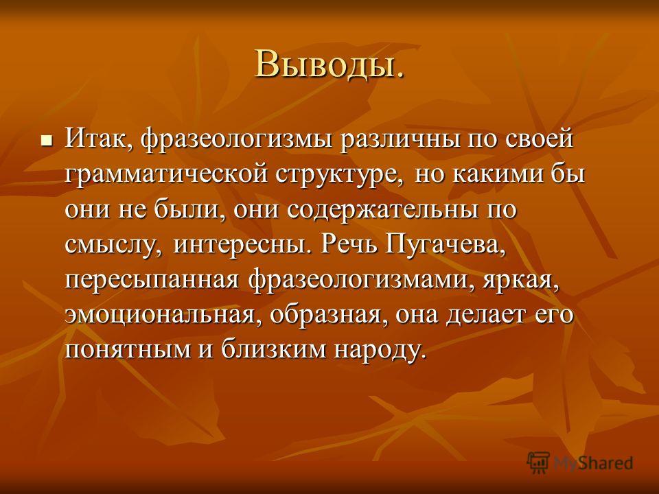 Выводы. Итак, фразеологизмы различны по своей грамматической структуре, но какими бы они не были, они содержательны по смыслу, интересны. Речь Пугачева, пересыпанная фразеологизмами, яркая, эмоциональная, образная, она делает его понятным и близким н