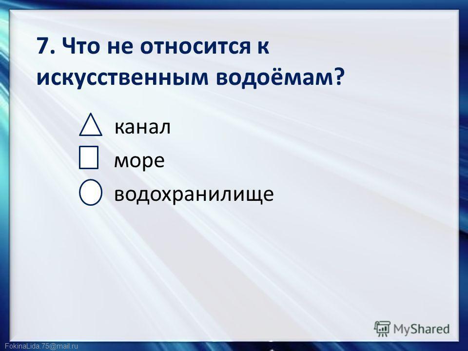 FokinaLida.75@mail.ru 7. Что не относится к искусственным водоёмам? канал море водохранилище