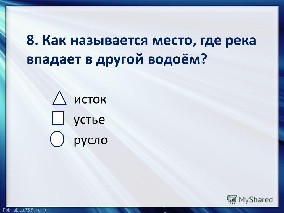 FokinaLida.75@mail.ru 8. Как называется место, где река впадает в другой водоём? исток устье русло