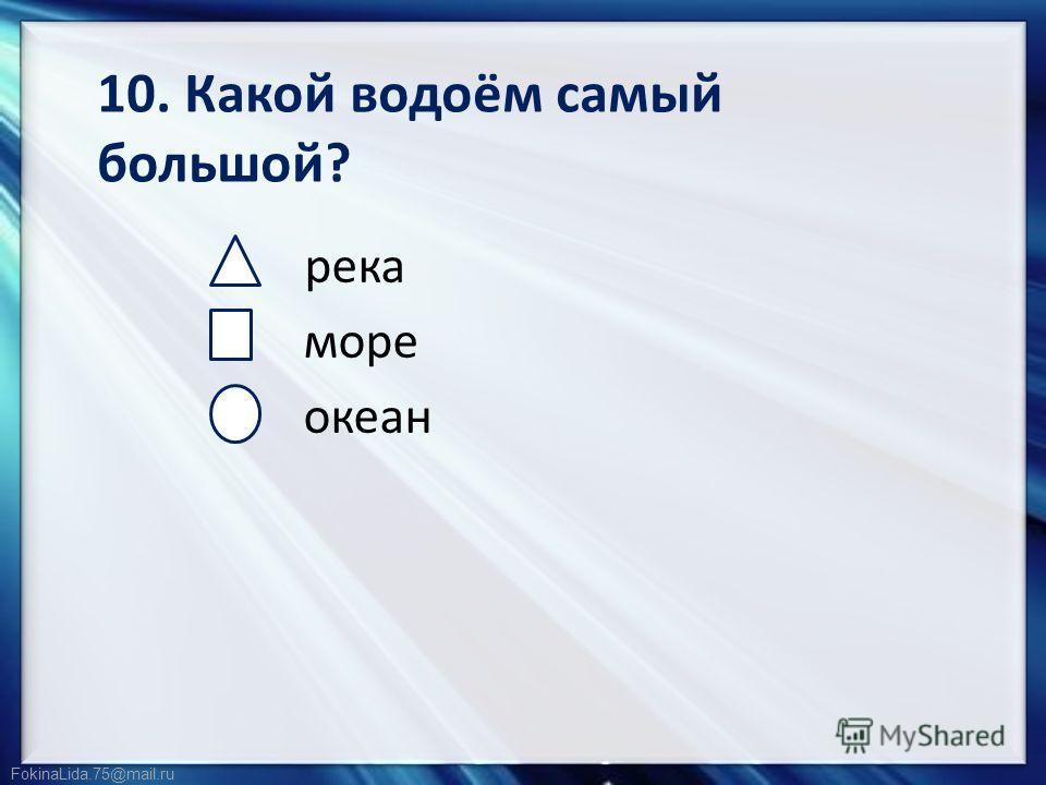 FokinaLida.75@mail.ru 10. Какой водоём самый большой? река море океан