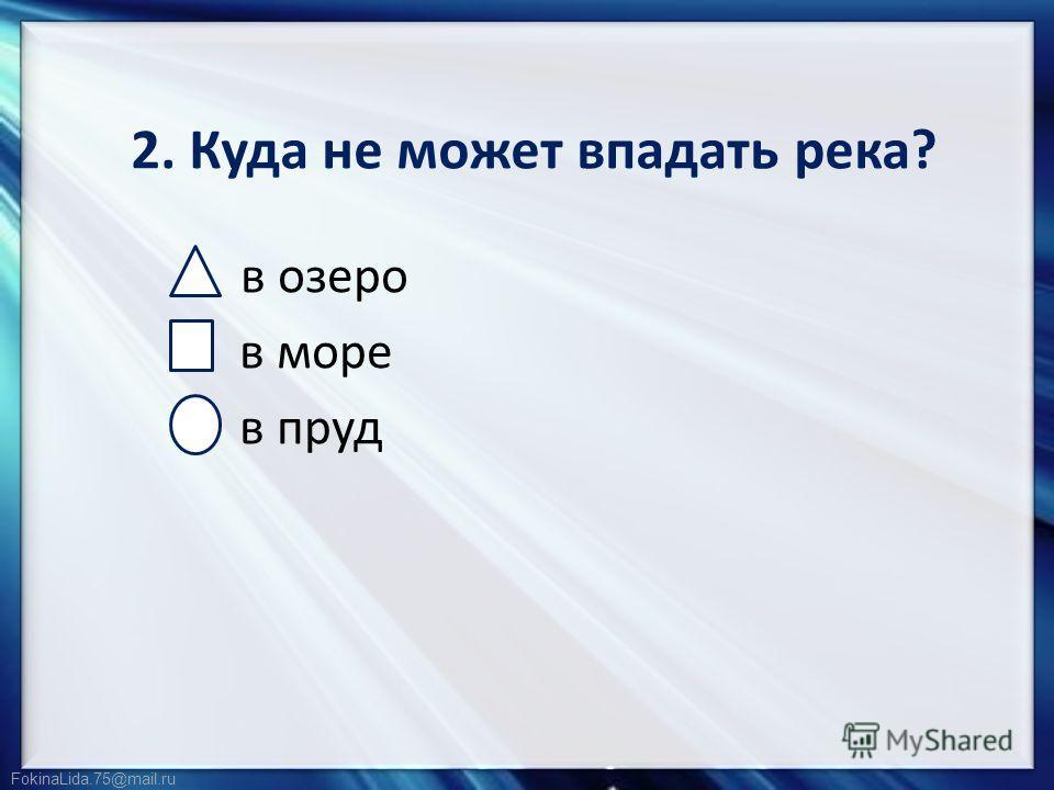 FokinaLida.75@mail.ru 2. Куда не может впадать река? в озеро в море в пруд