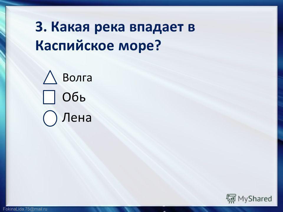 FokinaLida.75@mail.ru 3. Какая река впадает в Каспийское море? Волга Обь Лена