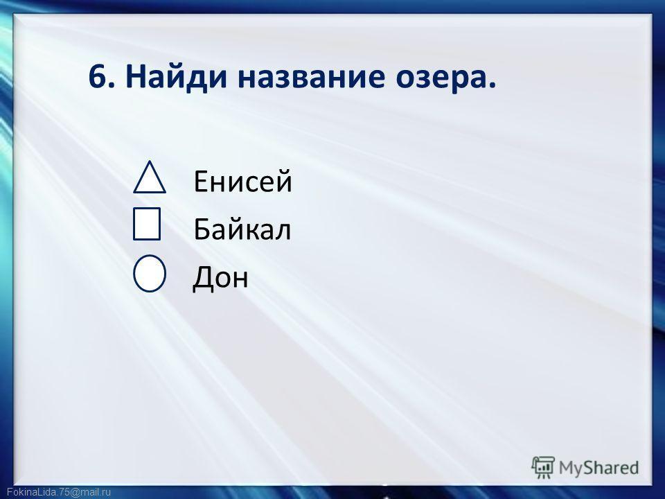 FokinaLida.75@mail.ru 6. Найди название озера. Енисей Байкал Дон