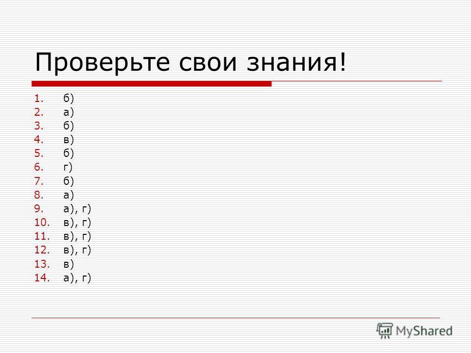 Проверьте свои знания! 1.б) 2.а) 3.б) 4.в) 5.б) 6.г) 7.б) 8.а) 9.а), г) 10.в), г) 11.в), г) 12.в), г) 13.в) 14.а), г)