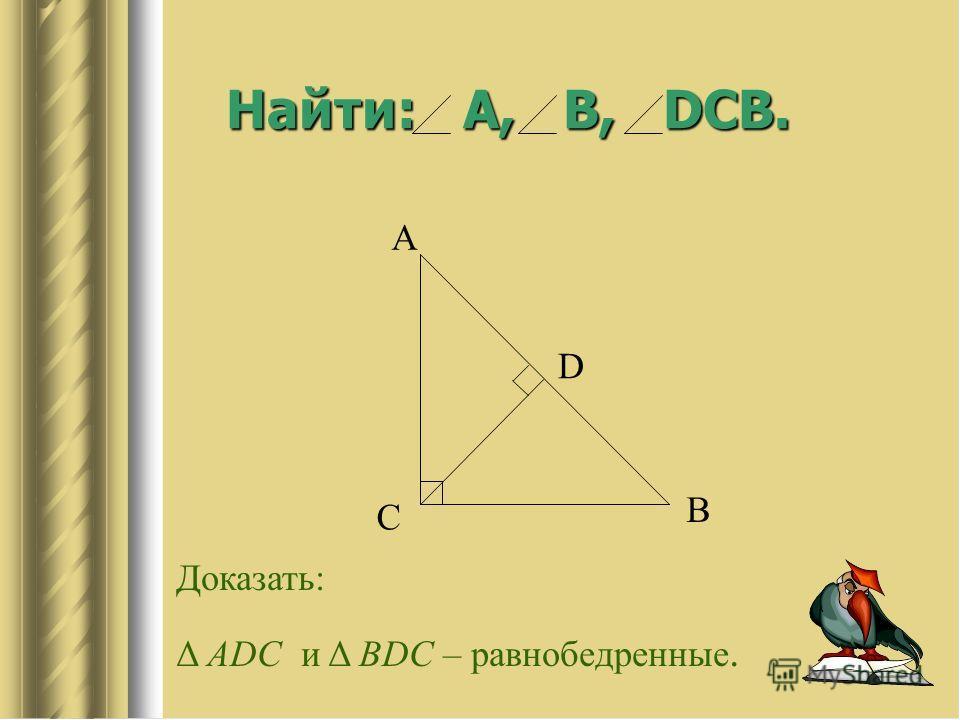 Найти: А, В, DСB. С А D B Доказать: Δ ADC и Δ BDC – равнобедренные.