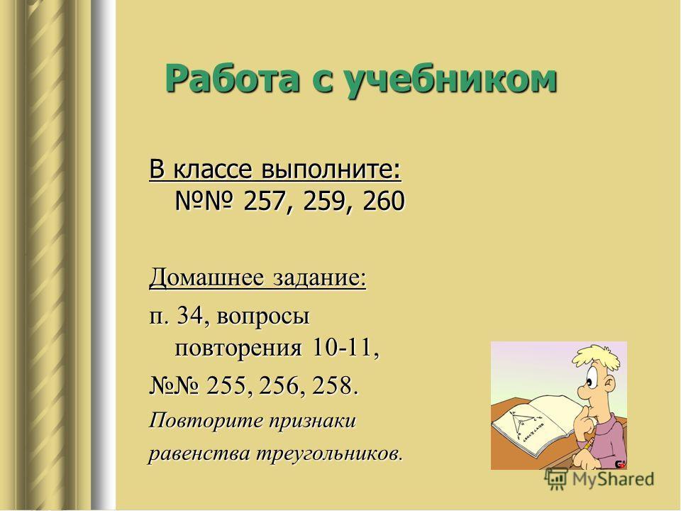 Работа с учебником В классе выполните: 257, 259, 260 Домашнее задание: п. 34, вопросы повторения 10-11, 255, 256, 258. 255, 256, 258. Повторите признаки равенства треугольников.