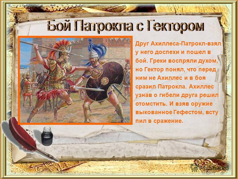 Друг Ахиллеса-Патрокл-взял у него доспехи и пошел в бой. Греки воспряли духом, но Гектор понял, что перед ним не Ахиллес и в боя сразил Патрокла. Ахиллес узнав о гибели друга решил отомстить. И взяв оружие выкованное Гефестом, всту пил в сражение.