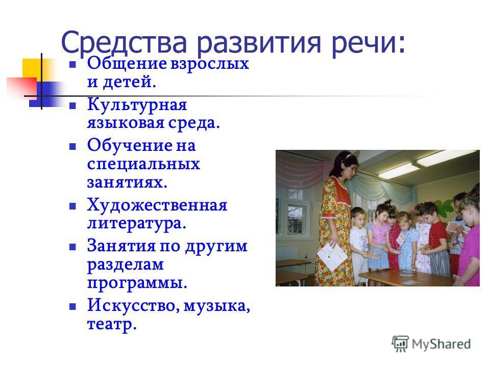 Средства развития речи: Общение взрослых и детей. Культурная языковая среда. Обучение на специальных занятиях. Художественная литература. Занятия по другим разделам программы. Искусство, музыка, театр.