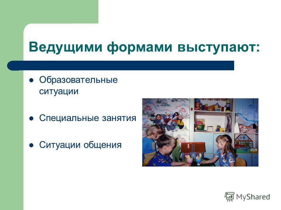 Ведущими формами выступают: Образовательные ситуации Специальные занятия Ситуации общения