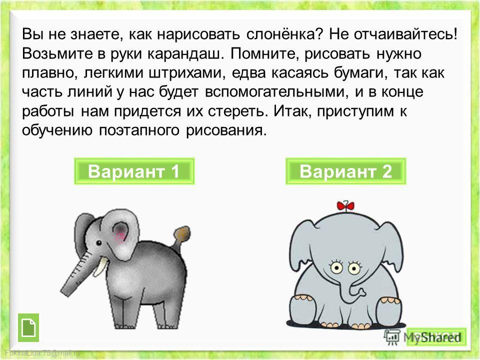 FokinaLida.75@mail.ru Вы не знаете, как нарисовать слонёнка? Не отчаивайтесь! Возьмите в руки карандаш. Помните, рисовать нужно плавно, легкими штрихами, едва касаясь бумаги, так как часть линий у нас будет вспомогательными, и в конце работы нам прид