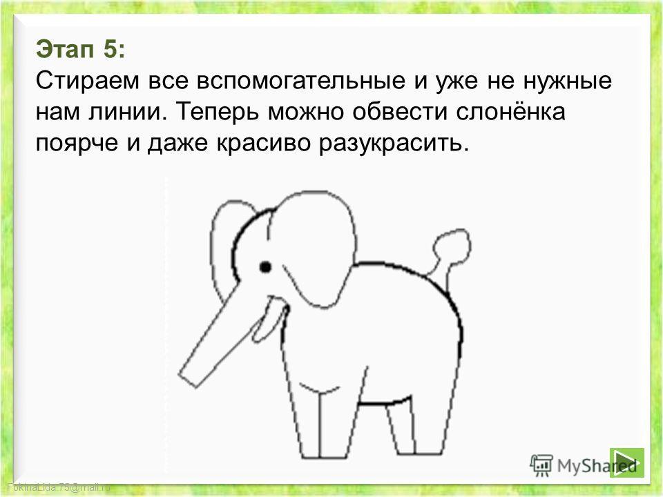 FokinaLida.75@mail.ru Этап 5: Стираем все вспомогательные и уже не нужные нам линии. Теперь можно обвести слонёнка поярче и даже красиво разукрасить.