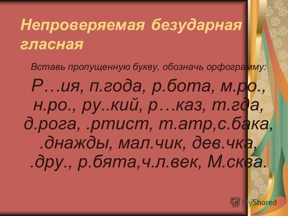 Непроверяемая безударная гласная Вставь пропущенную букву, обозначь орфограмму: Р…ия, п.года, р.бота, м.ро., н.ро., ру..кий, р…каз, т.гда, д.рога,.ртист, т.атр,с.бака,.днажды, мал.чик, дев.чка,.дру., р.бята,ч.л.век, М.сква.
