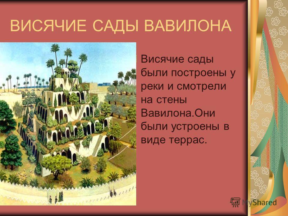 ВИСЯЧИЕ САДЫ ВАВИЛОНА Висячие сады были построены у реки и смотрели на стены Вавилона.Они были устроены в виде террас.