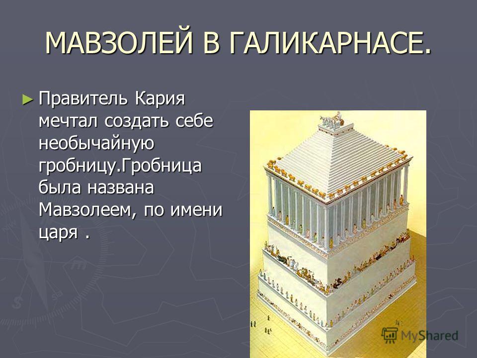 МАВЗОЛЕЙ В ГАЛИКАРНАСЕ. Правитель Кария мечтал создать себе необычайную гробницу.Гробница была названа Мавзолеем, по имени царя. Правитель Кария мечтал создать себе необычайную гробницу.Гробница была названа Мавзолеем, по имени царя.