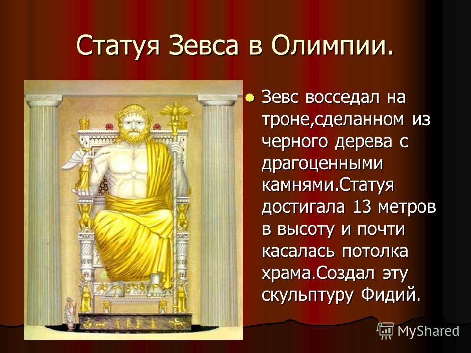 Статуя Зевса в Олимпии. Зевс восседал на троне,сделанном из черного дерева с драгоценными камнями.Статуя достигала 13 метров в высоту и почти касалась потолка храма.Создал эту скульптуру Фидий. Зевс восседал на троне,сделанном из черного дерева с дра