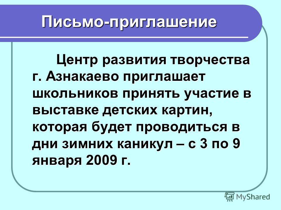 Письмо-приглашение Центр развития творчества г. Азнакаево приглашает школьников принять участие в выставке детских картин, которая будет проводиться в дни зимних каникул – с 3 по 9 января 2009 г.