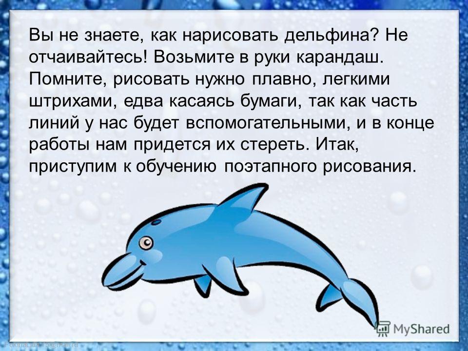 FokinaLida.75@mail.ru Вы не знаете, как нарисовать дельфина? Не отчаивайтесь! Возьмите в руки карандаш. Помните, рисовать нужно плавно, легкими штрихами, едва касаясь бумаги, так как часть линий у нас будет вспомогательными, и в конце работы нам прид