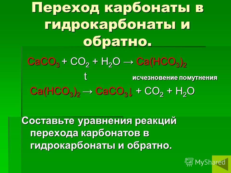 Переход карбонаты в гидрокарбонаты и обратно. СаСО 3 + СО 2 + Н 2 О Са(НСО 3 ) 2 СаСО 3 + СО 2 + Н 2 О Са(НСО 3 ) 2 t исчезновение помутнения t исчезновение помутнения Са(НСО 3 ) 2 СаСО 3 + СО 2 + Н 2 О Са(НСО 3 ) 2 СаСО 3 + СО 2 + Н 2 О Составьте ур