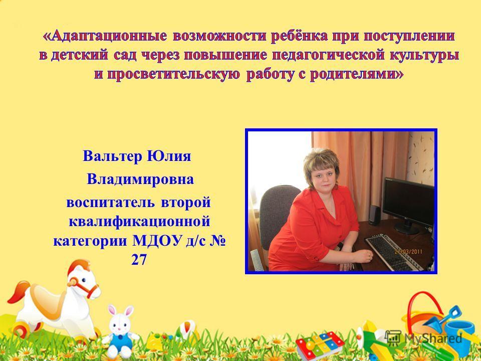 Вальтер Юлия Владимировна воспитатель второй квалификационной категории МДОУ д/с 27