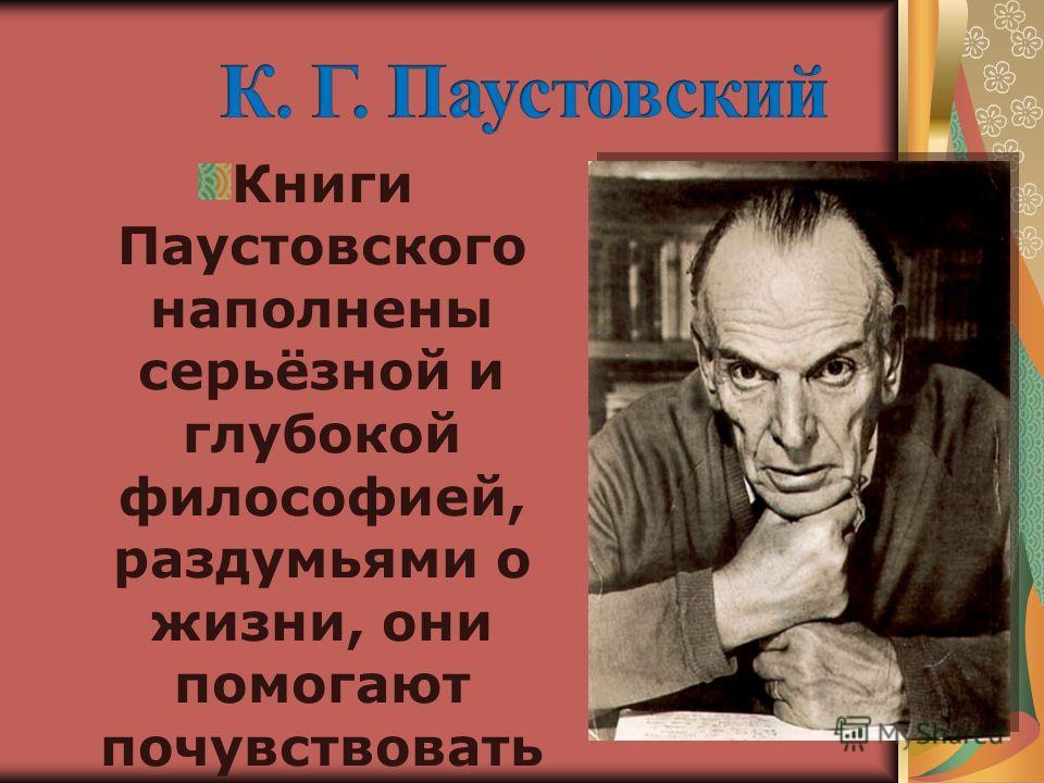 Книги Паустовского наполнены серьёзной и глубокой философией, раздумьями о жизни, они помогают почувствовать сказку жизни.