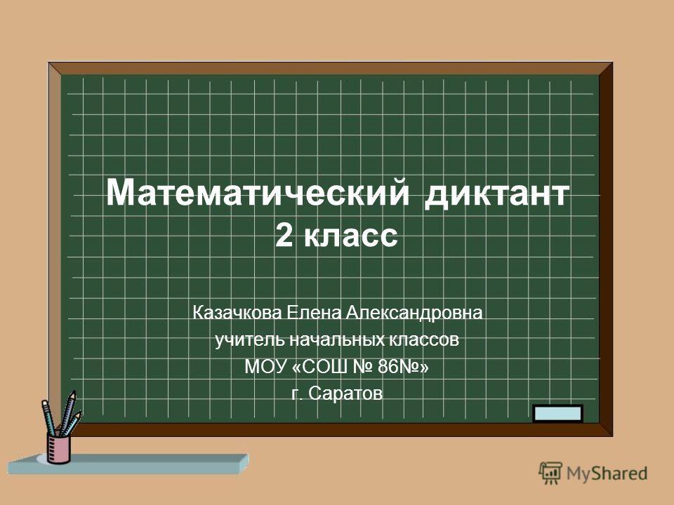 Математический диктант 2 класс Казачкова Елена Александровна учитель начальных классов МОУ «СОШ 86» г. Саратов