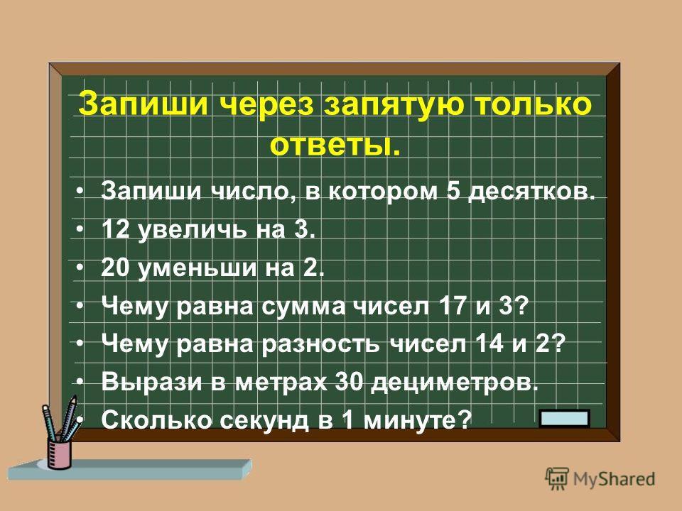 Запиши через запятую только ответы. Запиши число, в котором 5 десятков. 12 увеличь на 3. 20 уменьши на 2. Чему равна сумма чисел 17 и 3? Чему равна разность чисел 14 и 2? Вырази в метрах 30 дециметров. Сколько секунд в 1 минуте?