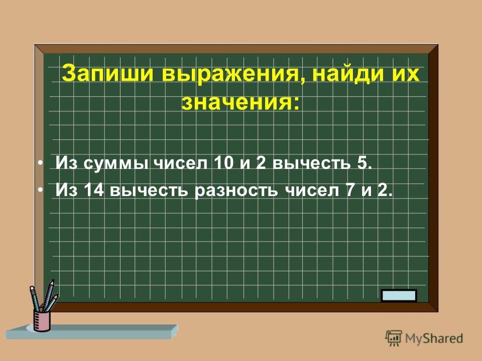 Запиши выражения, найди их значения: Из суммы чисел 10 и 2 вычесть 5. Из 14 вычесть разность чисел 7 и 2.