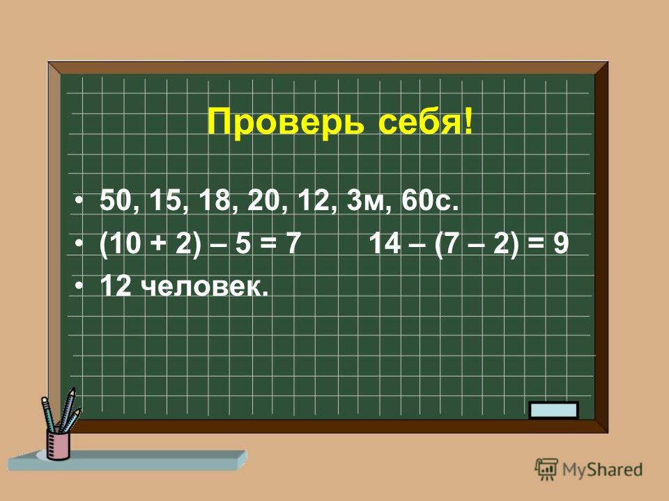 Проверь себя! 50, 15, 18, 20, 12, 3м, 60с. (10 + 2) – 5 = 7 14 – (7 – 2) = 9 12 человек.