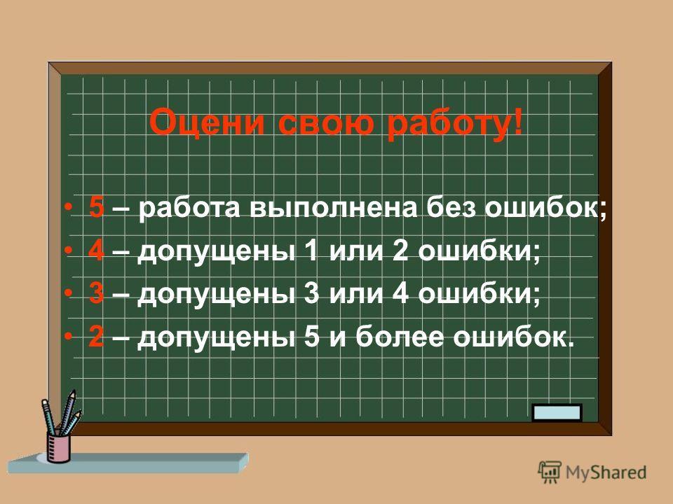Оцени свою работу! 5 – работа выполнена без ошибок; 4 – допущены 1 или 2 ошибки; 3 – допущены 3 или 4 ошибки; 2 – допущены 5 и более ошибок.