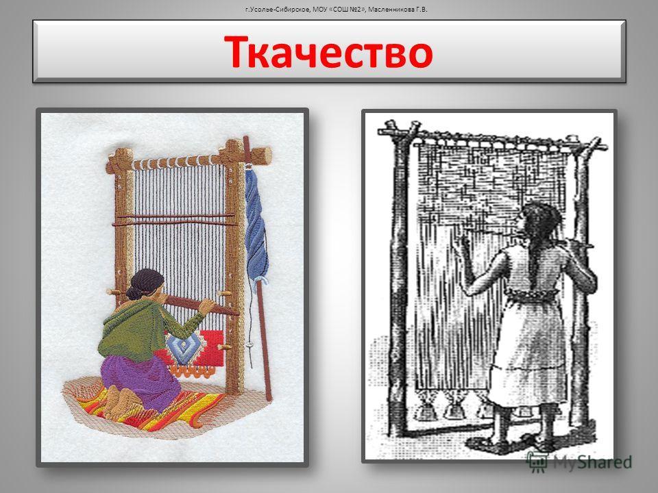 Ткачество г.Усолье-Сибирское, МОУ «СОШ 2», Масленникова Г.В.