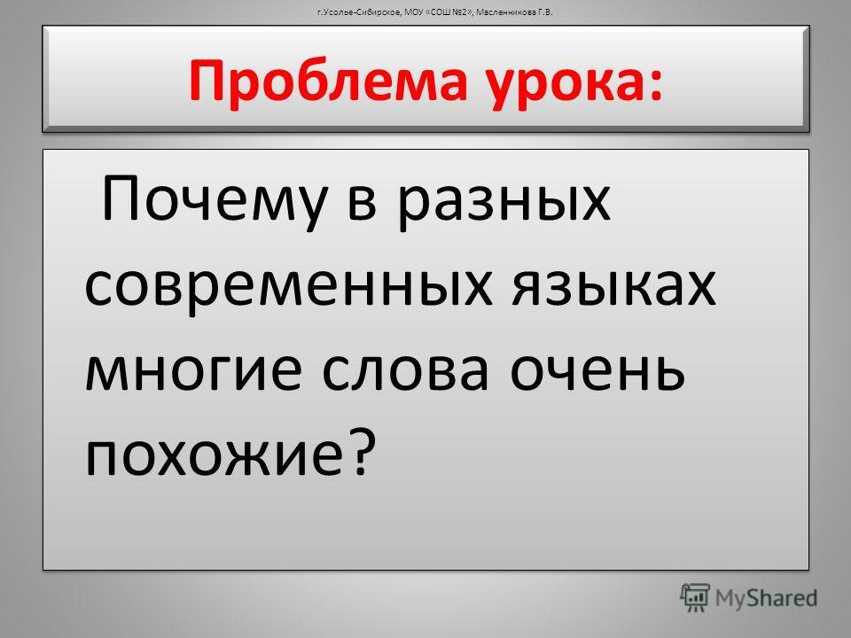 Проблема урока: Почему в разных современных языках многие слова очень похожие? г.Усолье-Сибирское, МОУ «СОШ 2», Масленникова Г.В.