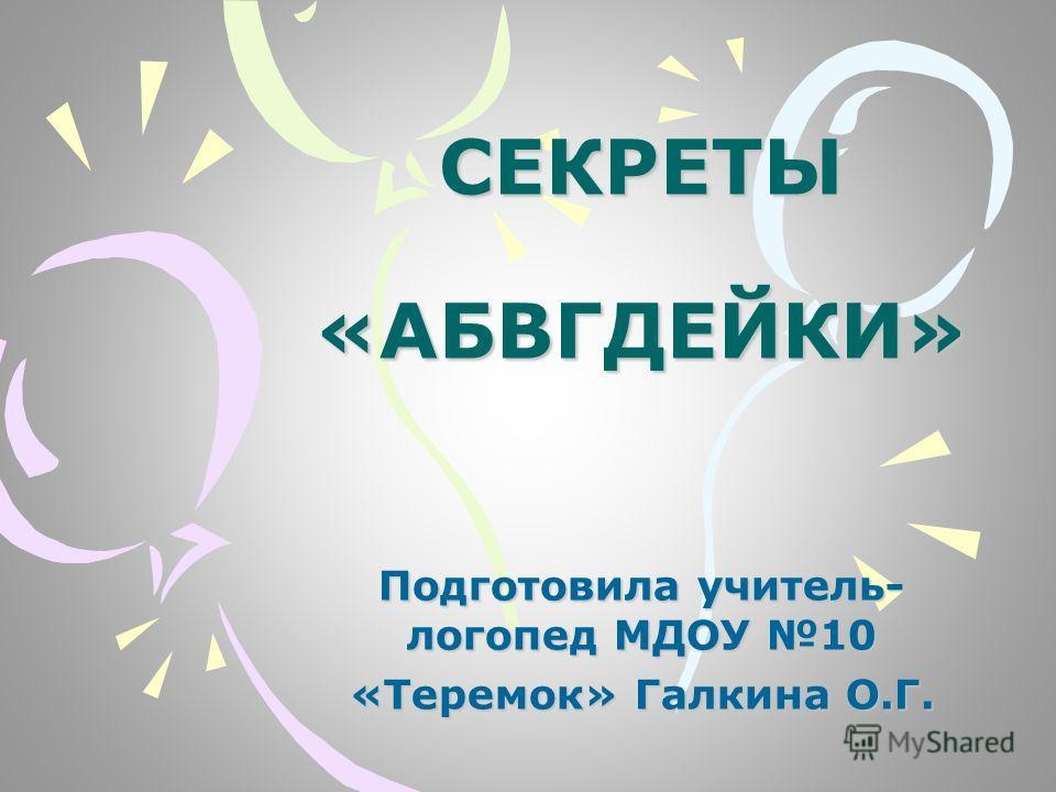 СЕКРЕТЫ «АБВГДЕЙКИ» Подготовила учитель- логопед МДОУ 10 «Теремок» Галкина О.Г.