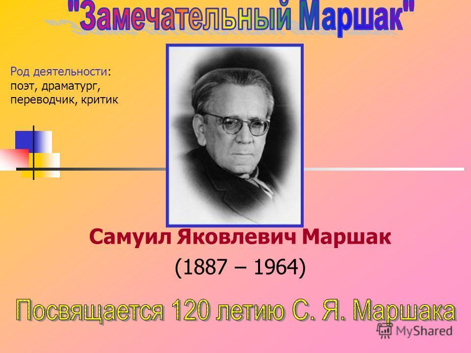 Самуил Яковлевич Маршак (1887 – 1964) Род деятельности: поэт, драматург, переводчик, критик