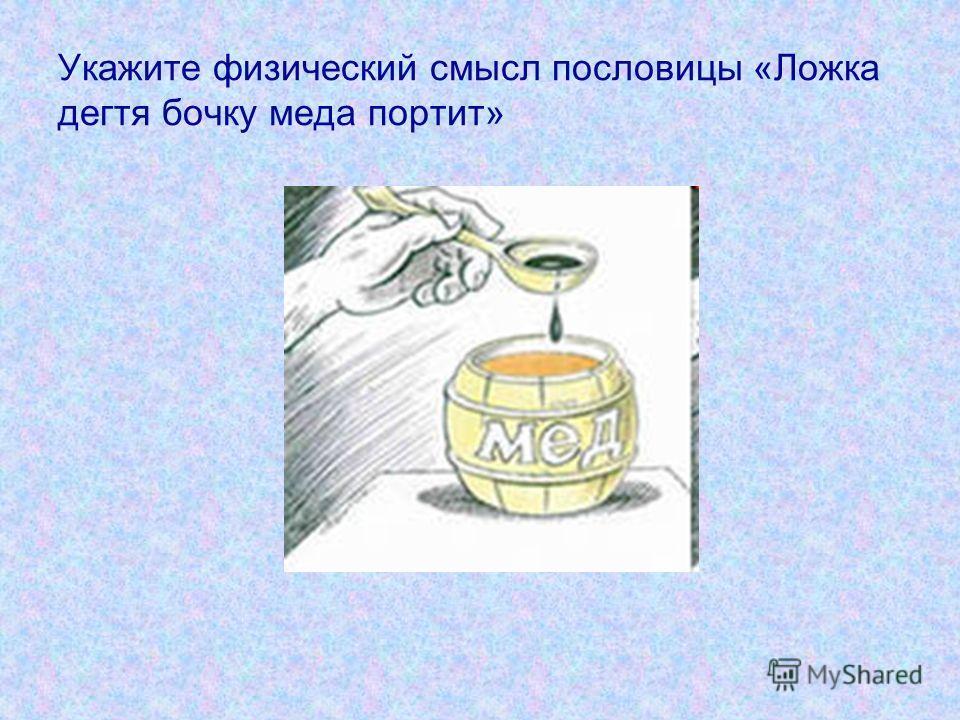 Укажите физический смысл пословицы «Ложка дегтя бочку меда портит»