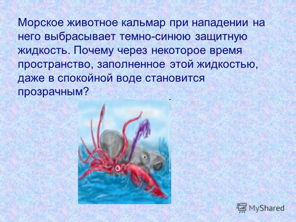 Морское животное кальмар при нападении на него выбрасывает темно-синюю защитную жидкость. Почему через некоторое время пространство, заполненное этой жидкостью, даже в спокойной воде становится прозрачным?