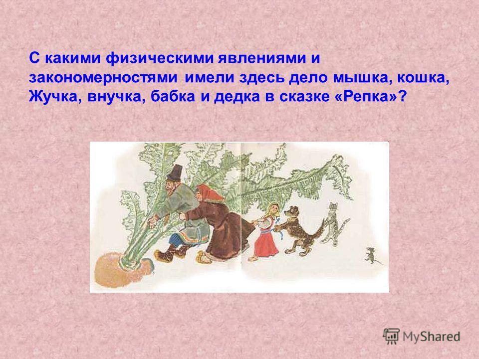 С какими физическими явлениями и закономерностями имели здесь дело мышка, кошка, Жучка, внучка, бабка и дедка в сказке «Репка»?