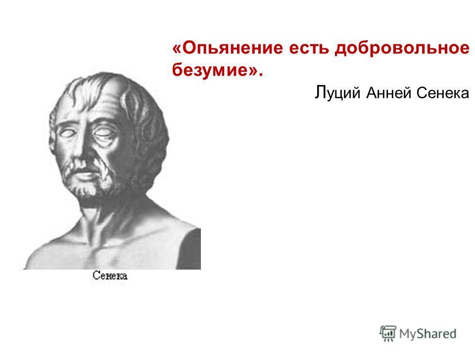 «Опьянение есть добровольное безумие». Л уций Анней Сенека