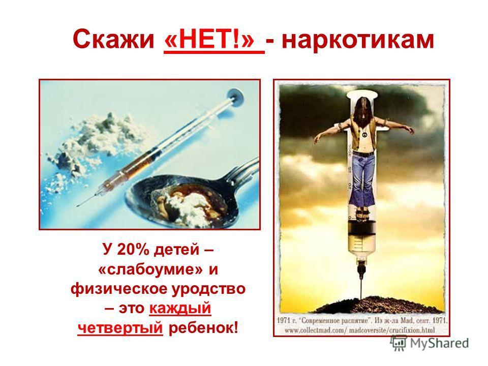 Скажи «НЕТ!» - наркотикам У 20% детей – «слабоумие» и физическое уродство – это каждый четвертый ребенок!