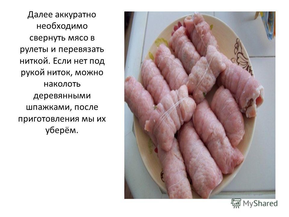 Далее аккуратно необходимо свернуть мясо в рулеты и перевязать ниткой. Если нет под рукой ниток, можно наколоть деревянными шпажками, после приготовления мы их уберём.