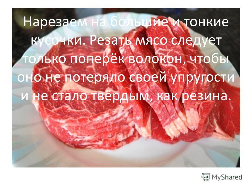 Нарезаем на большие и тонкие кусочки. Резать мясо следует только поперёк волокон, чтобы оно не потеряло своей упругости и не стало твёрдым, как резина.