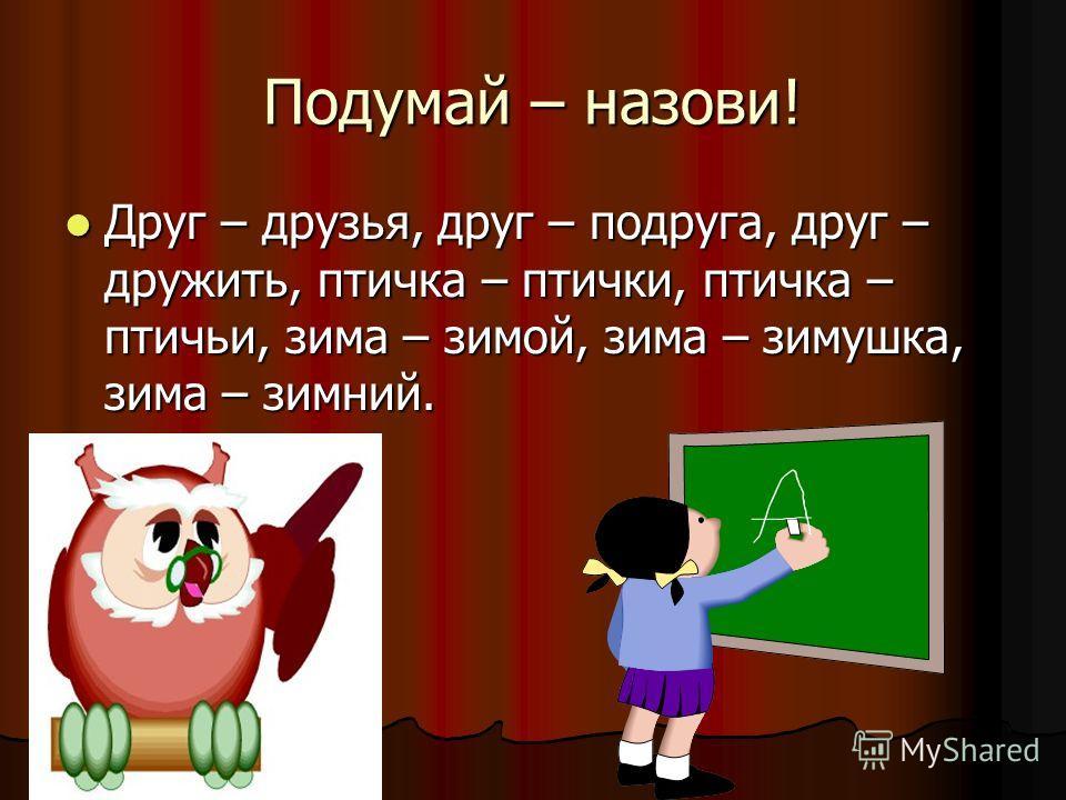 Подумай – назови! Друг – друзья, друг – подруга, друг – дружить, птичка – птички, птичка – птичьи, зима – зимой, зима – зимушка, зима – зимний. Друг – друзья, друг – подруга, друг – дружить, птичка – птички, птичка – птичьи, зима – зимой, зима – зиму