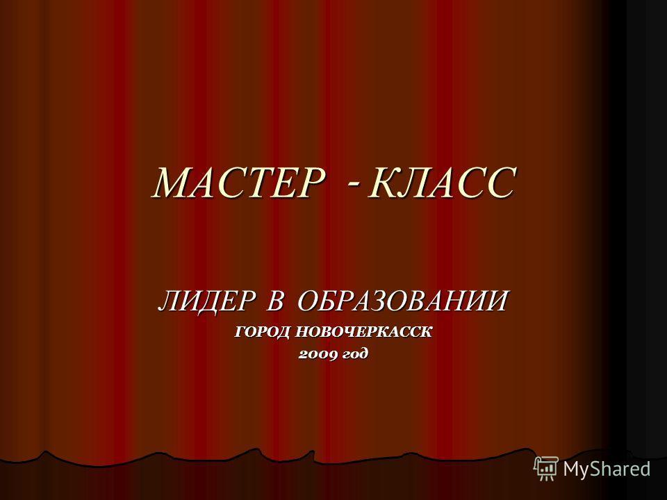 МАСТЕР - КЛАСС ЛИДЕР В ОБРАЗОВАНИИ ГОРОД НОВОЧЕРКАССК 2009 год